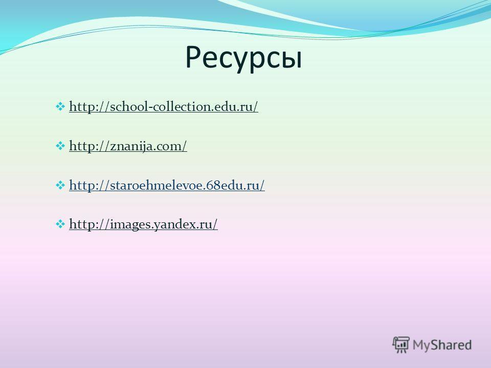 Ресурсы http://school-collection.edu.ru/ http://znanija.com/ http://staroehmelevoe.68edu.ru/ http://images.yandex.ru/