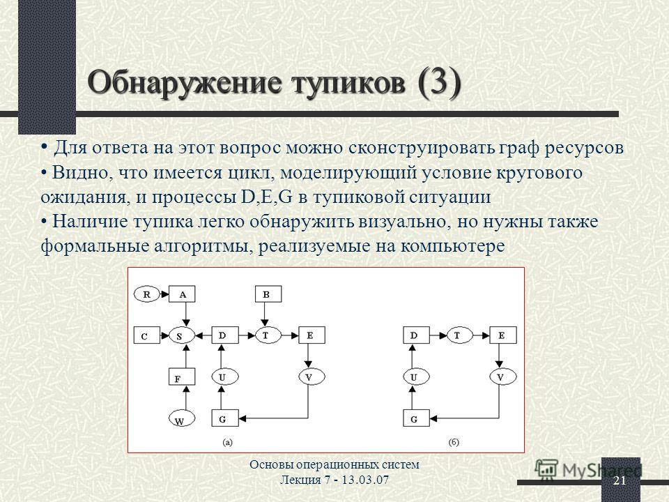 Основы операционных систем Лекция 7 - 13.03.0721 Обнаружение тупиков (3) Для ответа на этот вопрос можно сконструировать граф ресурсов Видно, что имеется цикл, моделирующий условие кругового ожидания, и процессы D,E,G в тупиковой ситуации Наличие туп
