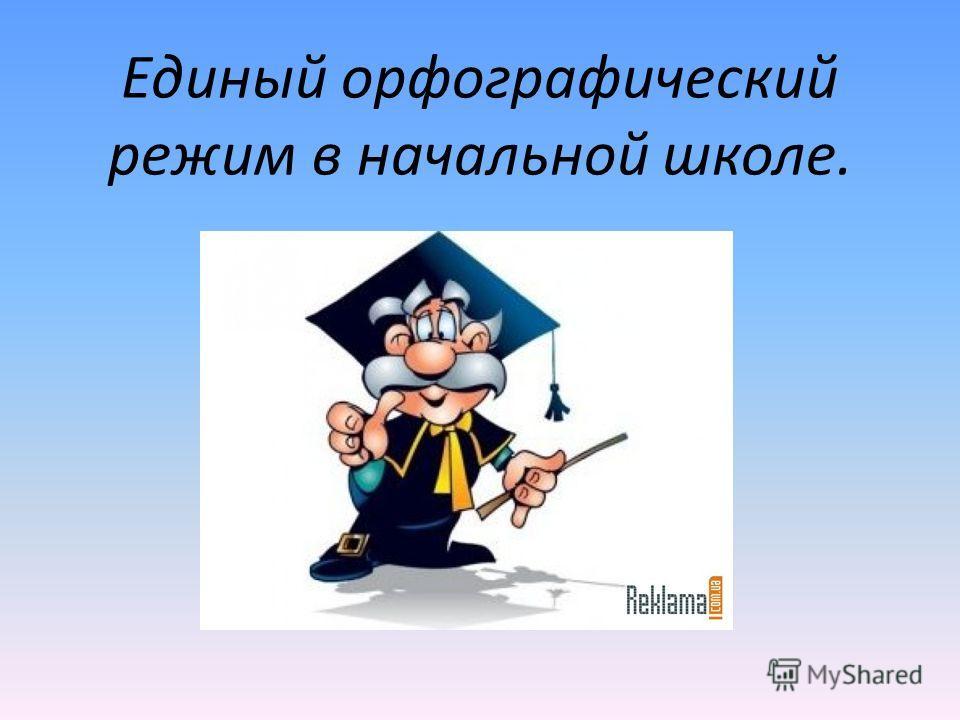Единый орфографический режим в начальной школе.