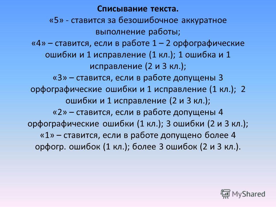 Списывание текста. «5» - ставится за безошибочное аккуратное выполнение работы; «4» – ставится, если в работе 1 – 2 орфографические ошибки и 1 исправление (1 кл.); 1 ошибка и 1 исправление (2 и 3 кл.); «3» – ставится, если в работе допущены 3 орфогра
