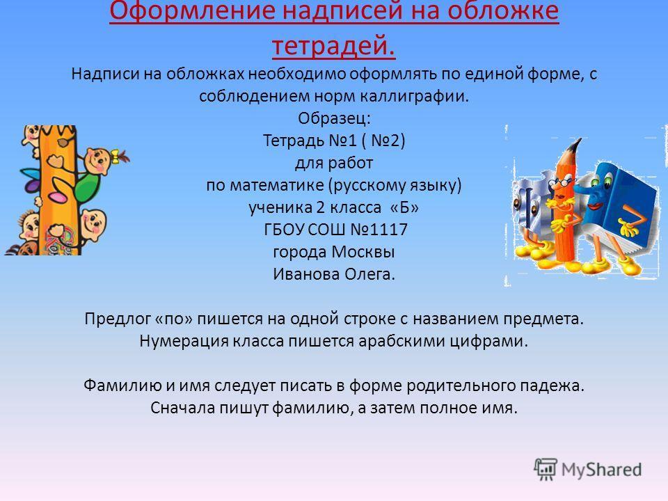 Оформление надписей на обложке тетрадей. Надписи на обложках необходимо оформлять по единой форме, с соблюдением норм каллиграфии. Образец: Тетрадь 1 ( 2) для работ по математике (русскому языку) ученика 2 класса «Б» ГБОУ СОШ 1117 города Москвы Ивано