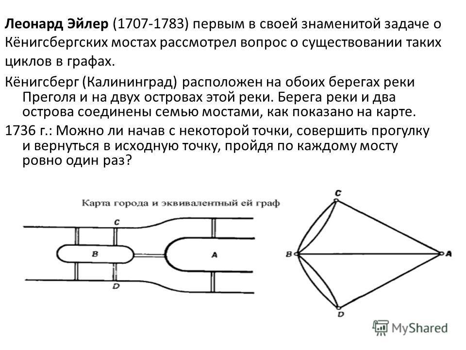 Леонард Эйлер (1707-1783) первым в своей знаменитой задаче о Кёнигсбергских мостах рассмотрел вопрос о существовании таких циклов в графах. Кёнигсберг (Калининград) расположен на обоих берегах реки Преголя и на двух островах этой реки. Берега реки и