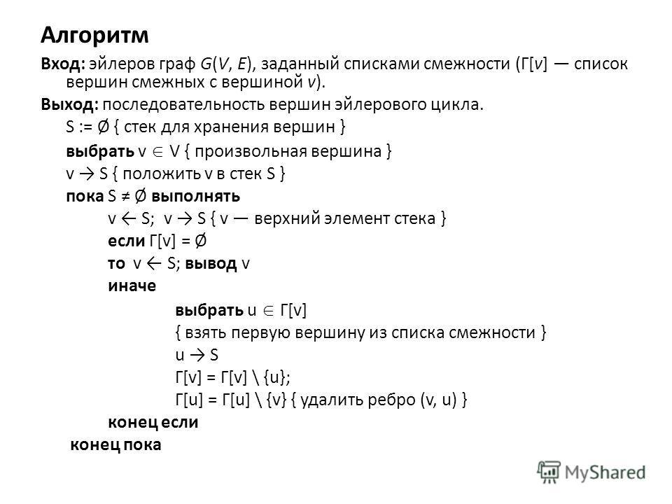 Алгоритм Вход: эйлеров граф G(V, E), заданный списками смежности (Γ[v] список вершин смежных с вершиной v). Выход: последовательность вершин эйлерового цикла. S := Ø { стек для хранения вершин } выбрать v V { произвольная вершина } v S { положить v в