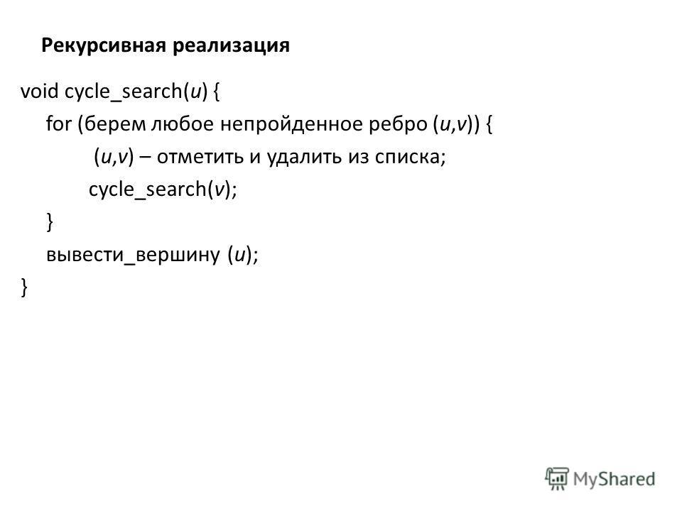 Рекурсивная реализация void cycle_search(u) { for (берем любое непройденное ребро (u,v)) { (u,v) – отметить и удалить из списка; cycle_search(v); } вывести_вершину (u); }