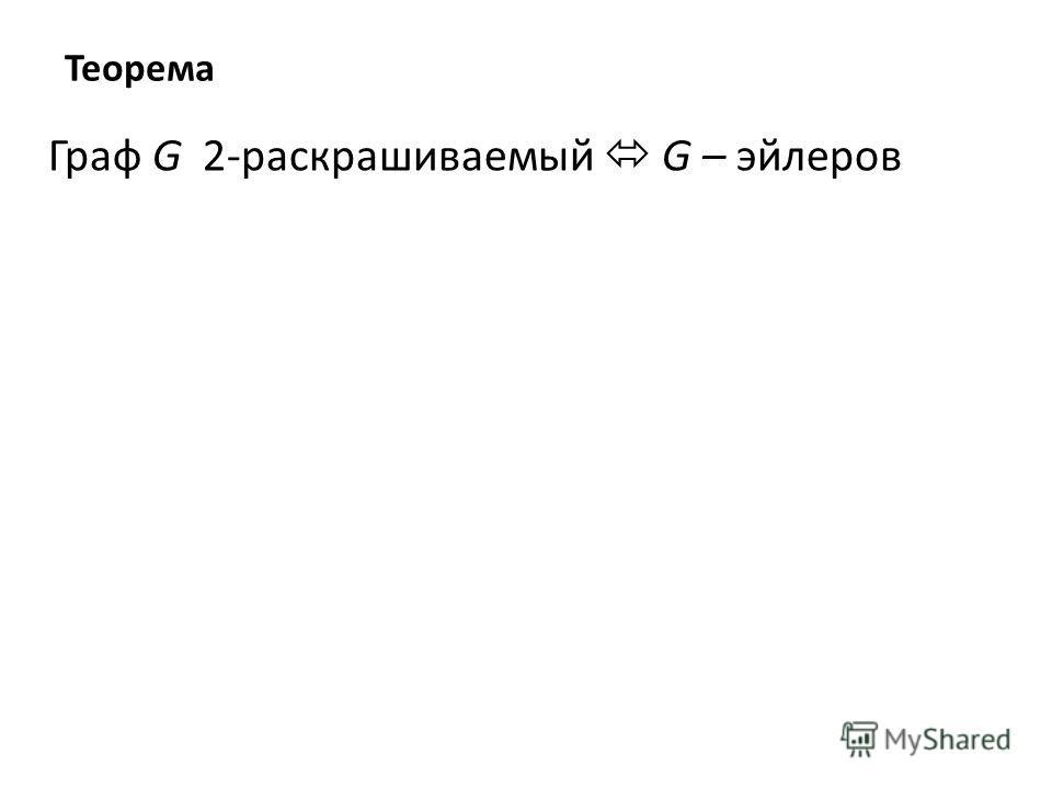 Теорема Граф G 2-раскрашиваемый G – эйлеров