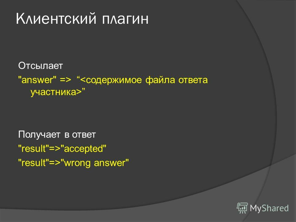 Клиентский плагин Отсылает answer => Получает в ответ result=>accepted result=>wrong answer