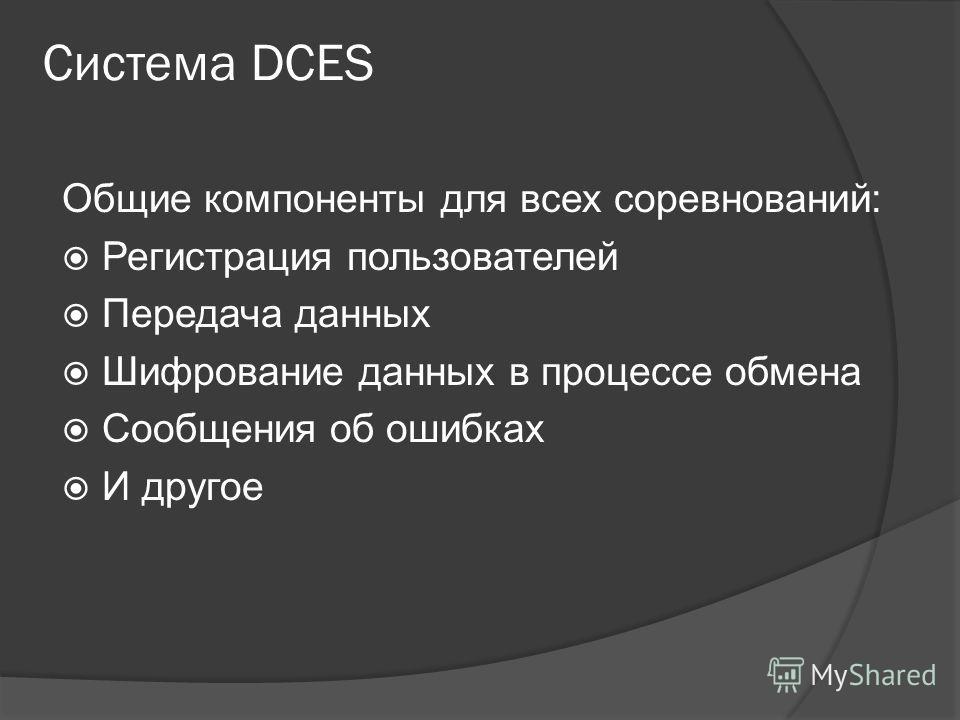 Система DCES Общие компоненты для всех соревнований: Регистрация пользователей Передача данных Шифрование данных в процессе обмена Сообщения об ошибках И другое