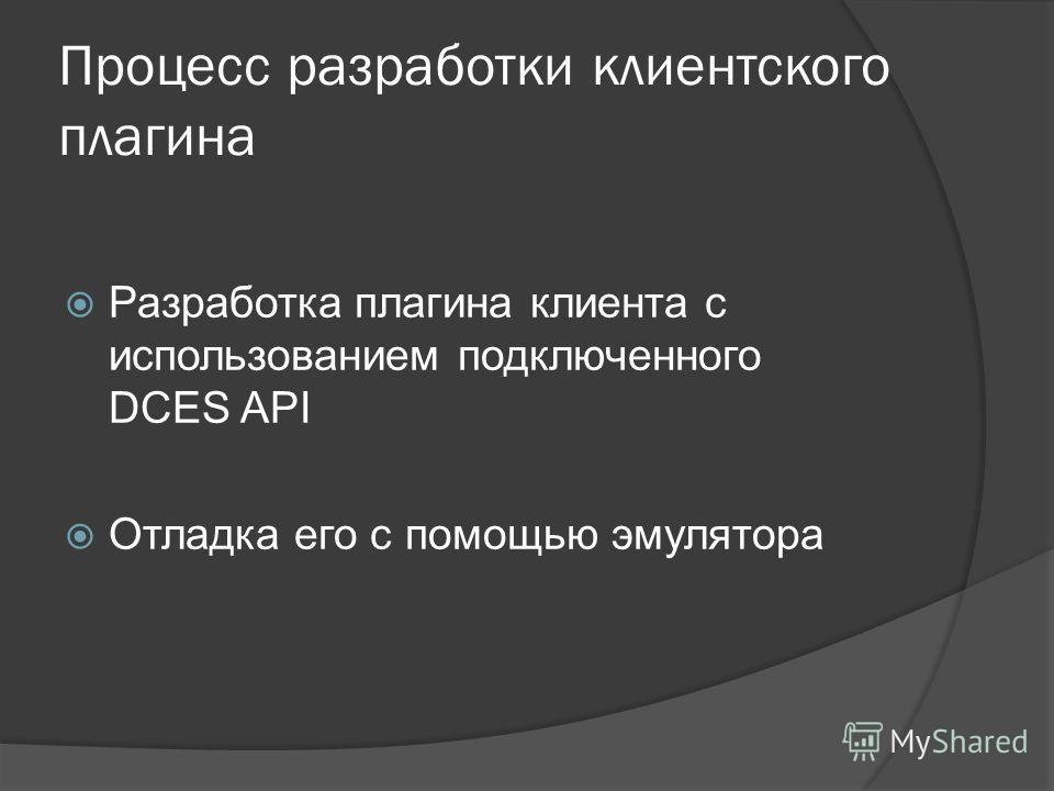 Процесс разработки клиентского плагина Разработка плагина клиента с использованием подключенного DCES API Отладка его с помощью эмулятора