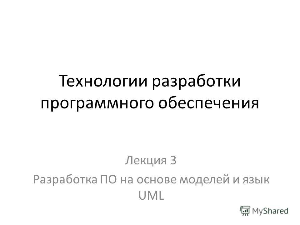 Технологии разработки программного обеспечения Лекция 3 Разработка ПО на основе моделей и язык UML