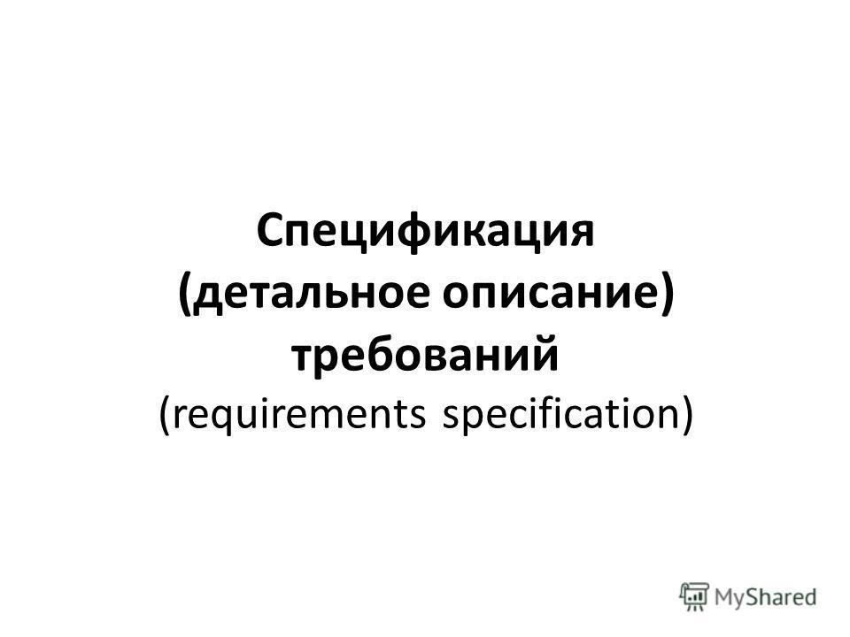 Спецификация (детальное описание) требований (requirements specification)
