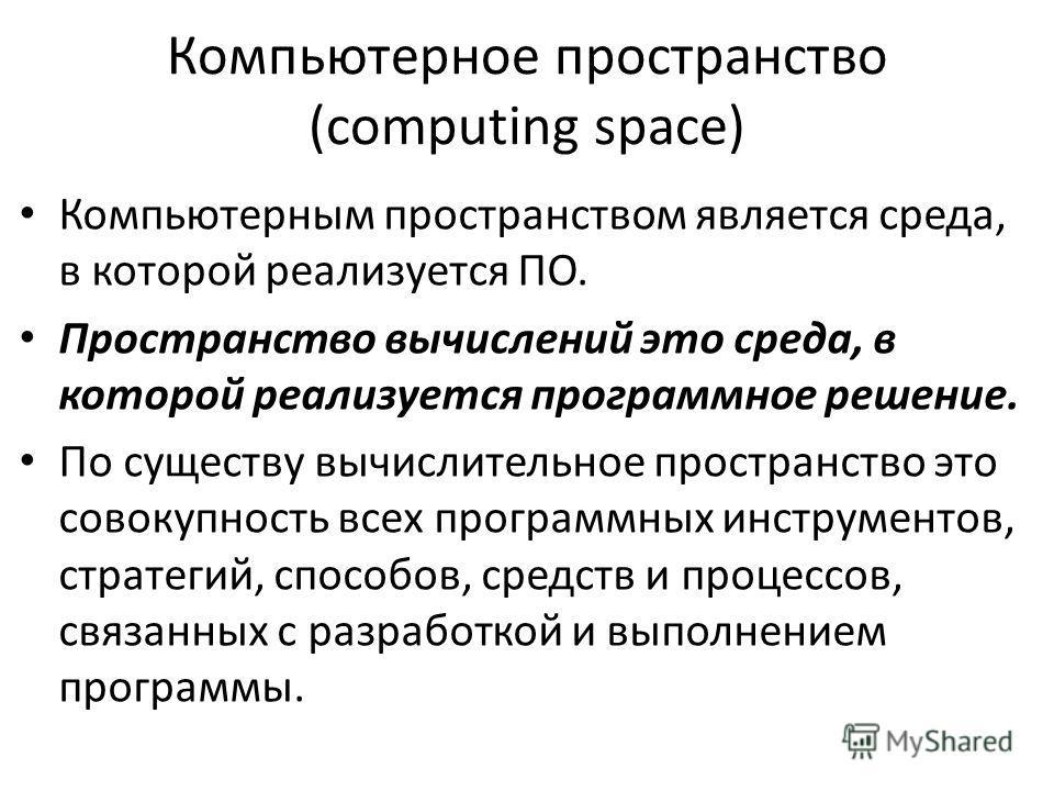 Компьютерное пространство (computing space) Компьютерным пространством является среда, в которой реализуется ПО. Пространство вычислений это среда, в которой реализуется программное решение. По существу вычислительное пространство это совокупность вс