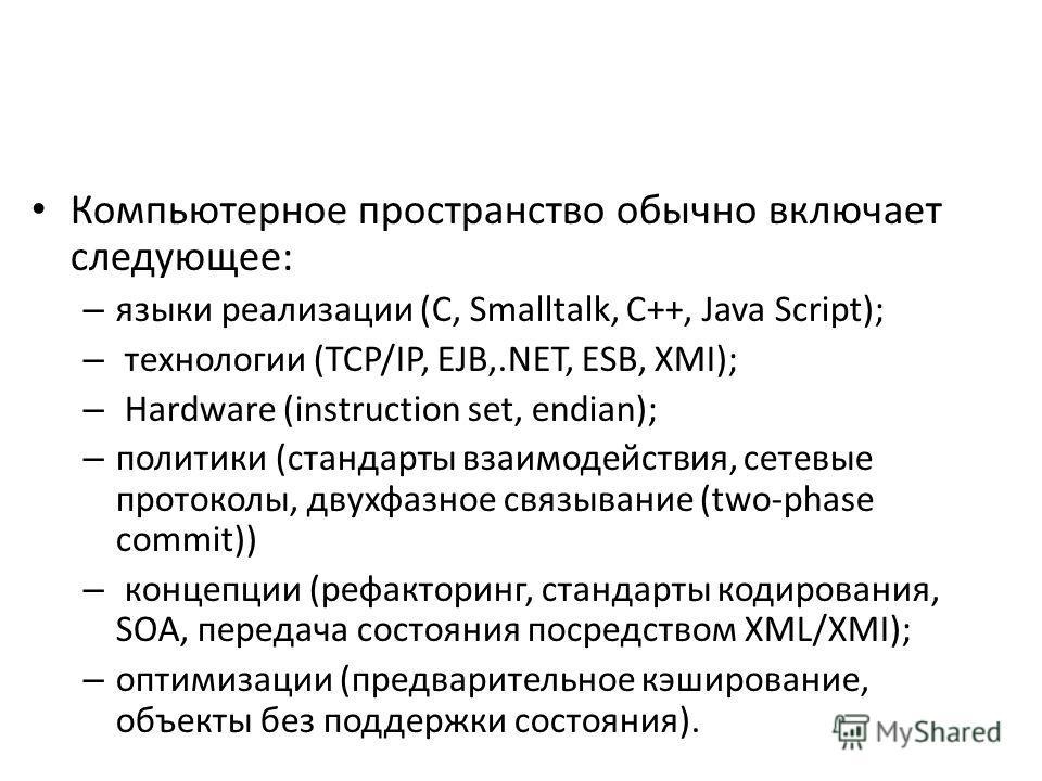 Компьютерное пространство обычно включает следующее: – языки реализации (C, Smalltalk, C++, Java Script); – технологии (TCP/IP, EJB,.NET, ESB, XMI); – Hardware (instruction set, endian); – политики (стандарты взаимодействия, сетевые протоколы, двухфа