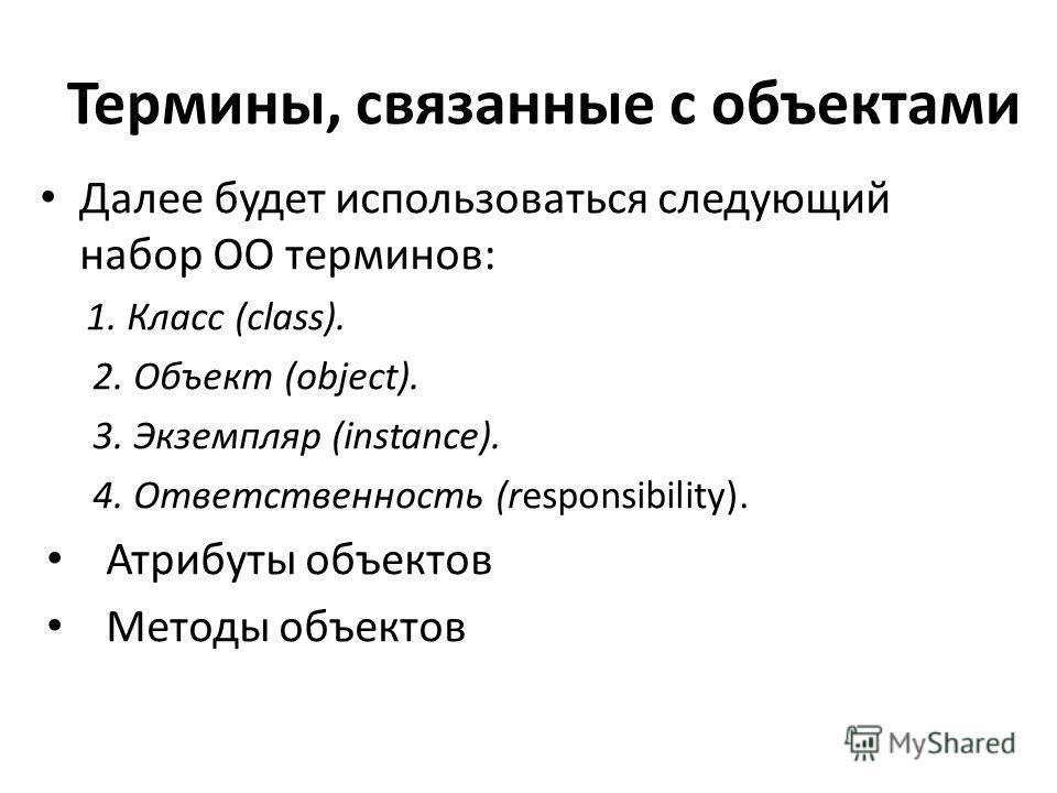Термины, связанные с объектами Далее будет использоваться следующий набор ОО терминов: 1.Класс (сlass). 2. Объект (object). 3. Экземпляр (instance). 4. Ответственность (responsibility). Атрибуты объектов Методы объектов