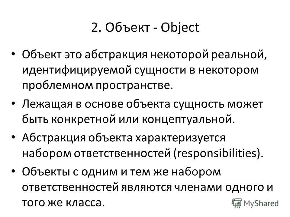 2. Объект - Object Объект это абстракция некоторой реальной, идентифицируемой сущности в некотором проблемном пространстве. Лежащая в основе объекта сущность может быть конкретной или концептуальной. Абстракция объекта характеризуется набором ответст