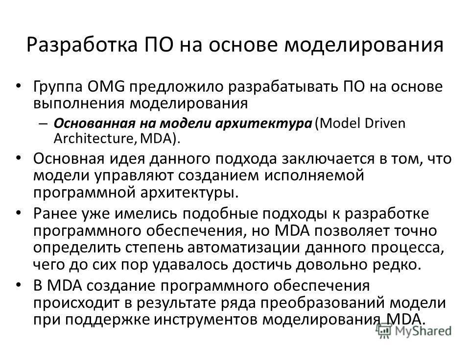 Разработка ПО на основе моделирования Группа OMG предложило разрабатывать ПО на основе выполнения моделирования – Основанная на модели архитектура (Model Driven Architecture, MDA). Основная идея данного подхода заключается в том, что модели управляют