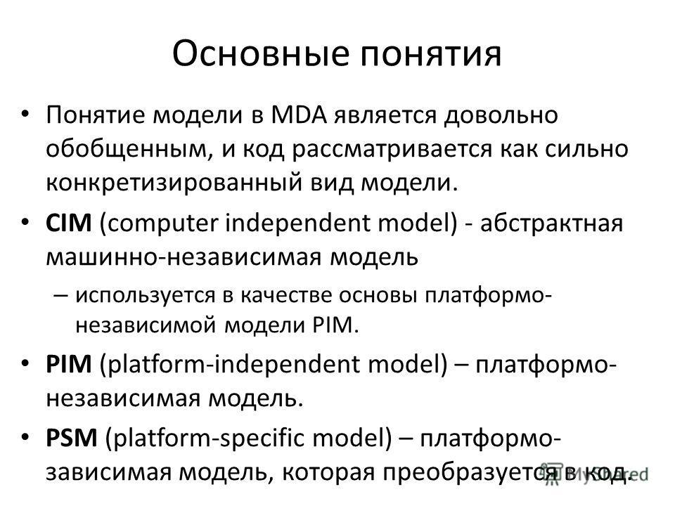 Основные понятия Понятие модели в MDA является довольно обобщенным, и код рассматривается как сильно конкретизированный вид модели. CIM (computer independent model) - абстрактная машинно-независимая модель – используется в качестве основы платформо-