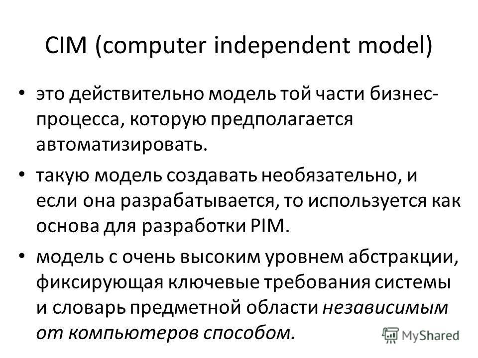 CIM (computer independent model) это действительно модель той части бизнес- процесса, которую предполагается автоматизировать. такую модель создавать необязательно, и если она разрабатывается, то используется как основа для разработки PIM. модель с о