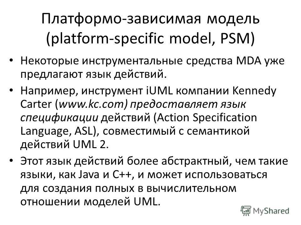 Платформо-зависимая модель (platform-specific model, PSM) Некоторые инструментальные средства MDA уже предлагают язык действий. Например, инструмент iUML компании Kennedy Carter (www.kc.com) предоставляет язык спецификации действий (Action Specificat