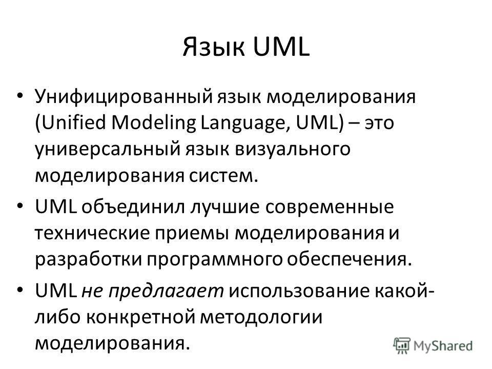 Язык UML Унифицированный язык моделирования (Unified Modeling Language, UML) – это универсальный язык визуального моделирования систем. UML объединил лучшие современные технические приемы моделирования и разработки программного обеспечения. UML не пр