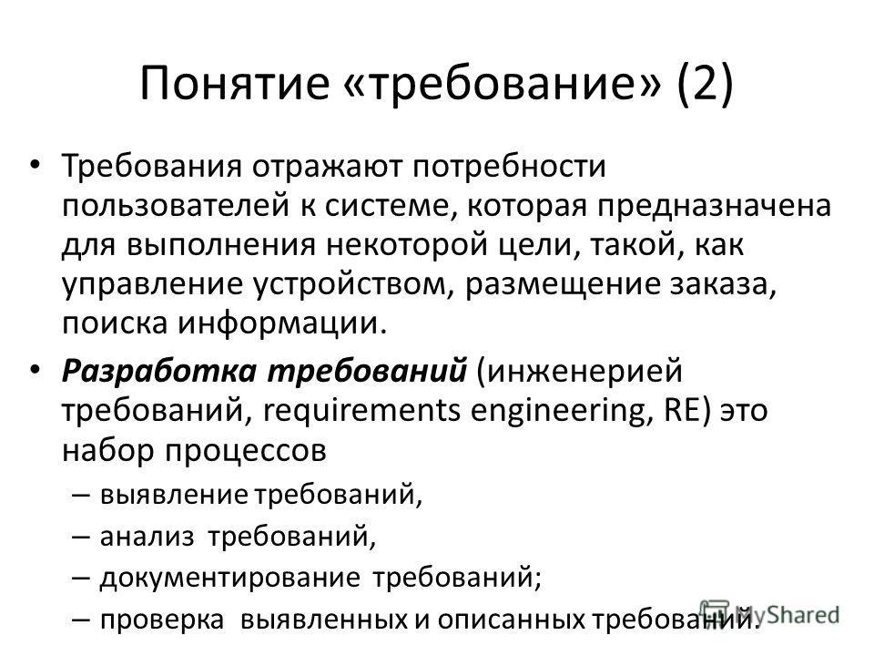 Понятие «требование» (2) Требования отражают потребности пользователей к системе, которая предназначена для выполнения некоторой цели, такой, как управление устройством, размещение заказа, поиска информации. Разработка требований (инженерией требован