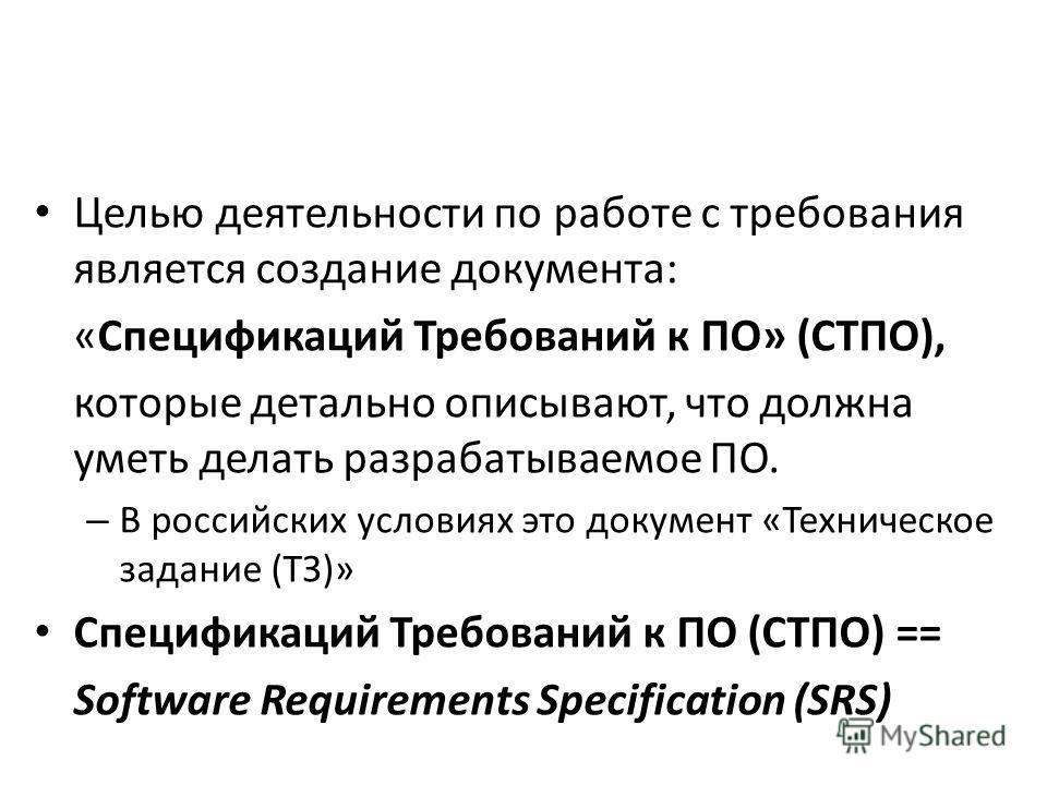 Целью деятельности по работе с требования является создание документа: «Спецификаций Требований к ПО» (СТПО), которые детально описывают, что должна уметь делать разрабатываемое ПО. – В российских условиях это документ «Техническое задание (ТЗ)» Спец