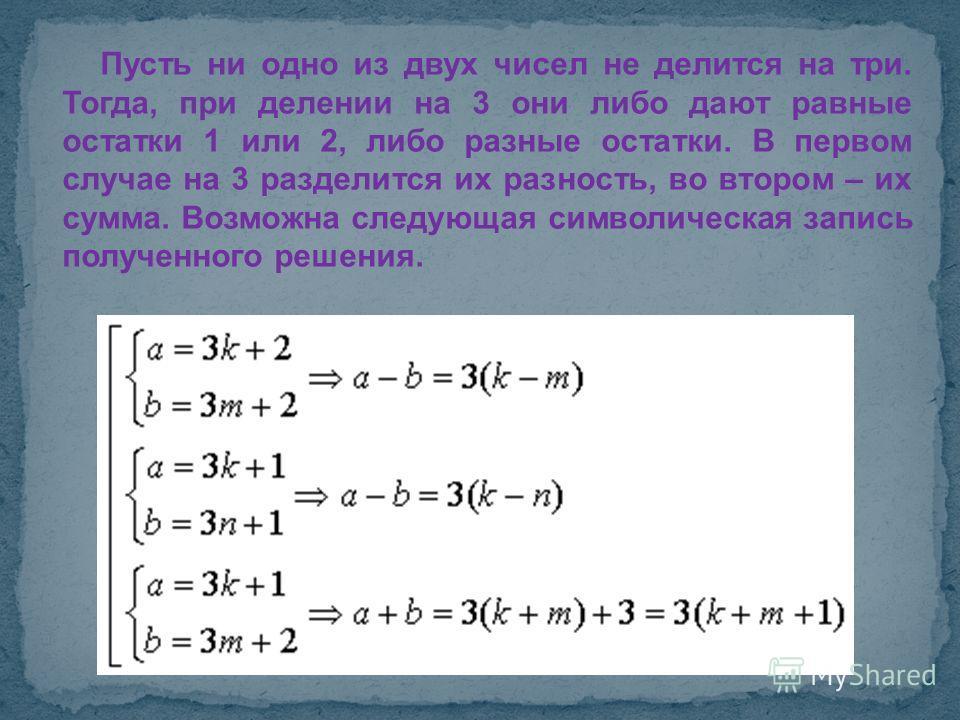 Пусть ни одно из двух чисел не делится на три. Тогда, при делении на 3 они либо дают равные остатки 1 или 2, либо разные остатки. В первом случае на 3 разделится их разность, во втором – их сумма. Возможна следующая символическая запись полученного р