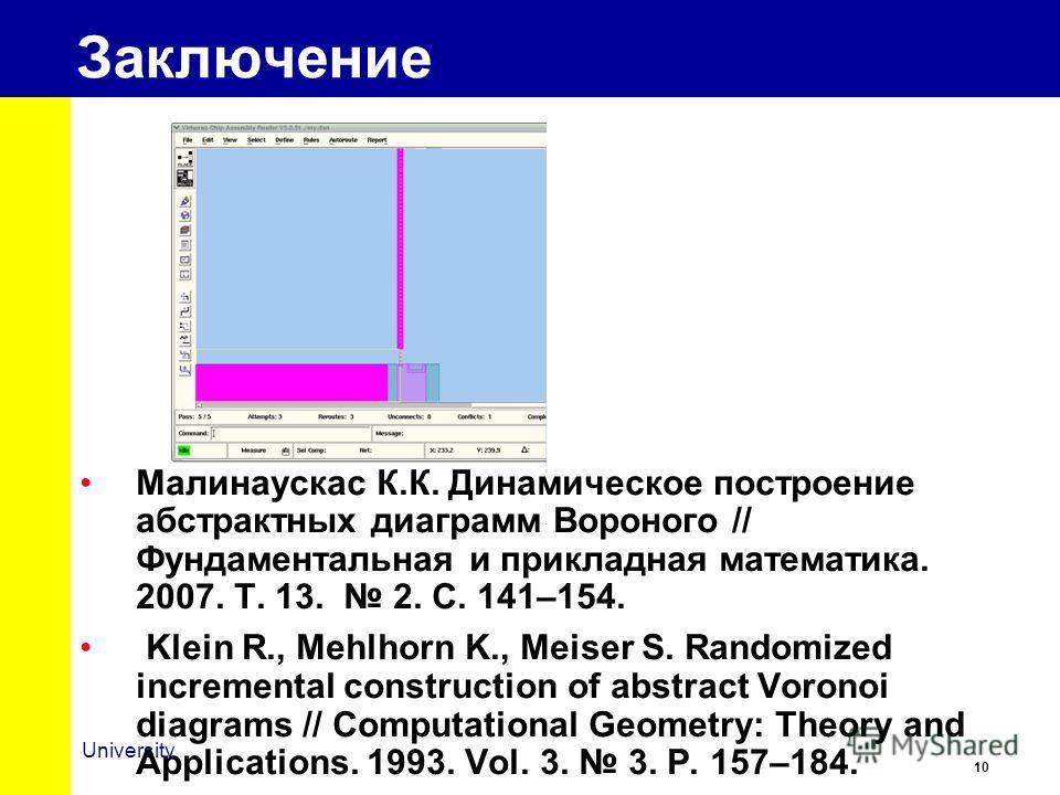 10 University Заключение Малинаускас К.К. Динамическое построение абстрактных диаграмм Вороного // Фундаментальная и прикладная математика. 2007. Т. 13. 2. С. 141–154. Klein R., Mehlhorn K., Meiser S. Randomized incremental construction of abstract V