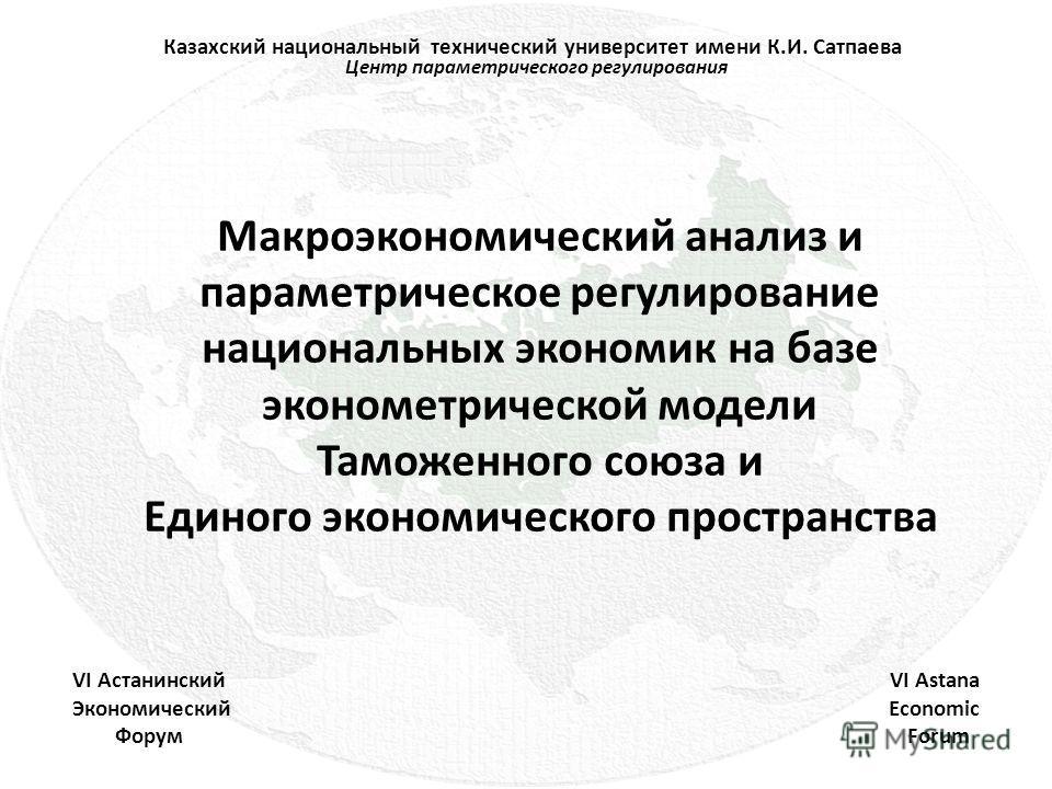 Макроэкономический анализ и параметрическое регулирование национальных экономик на базе эконометрической модели Таможенного союза и Единого экономического пространства Центр параметрического регулирования VI Астанинский Экономический Форум VI Astana