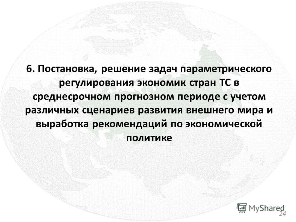 6. Постановка, решение задач параметрического регулирования экономик стран ТС в среднесрочном прогнозном периоде с учетом различных сценариев развития внешнего мира и выработка рекомендаций по экономической политике 2424