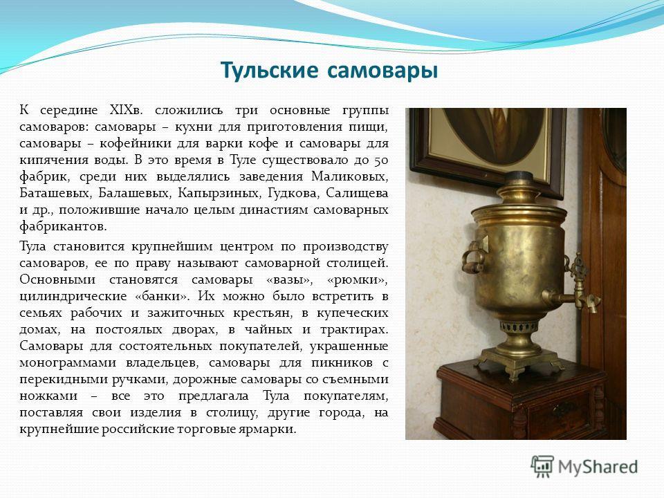 Тульские самовары К середине XIXв. сложились три основные группы самоваров: самовары – кухни для приготовления пищи, самовары – кофейники для варки кофе и самовары для кипячения воды. В это время в Туле существовало до 50 фабрик, среди них выделялись