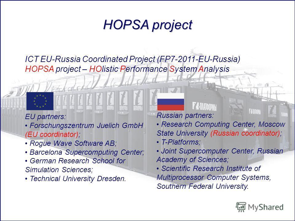ICT EU-Russia Coordinated Project (FP7-2011-EU-Russia) HOPSA project – HOlistic Performance System Analysis EU partners: Forschungszentrum Juelich GmbH (EU coordinator); Rogue Wave Software AB; Barcelona Supercomputing Center; German Research School