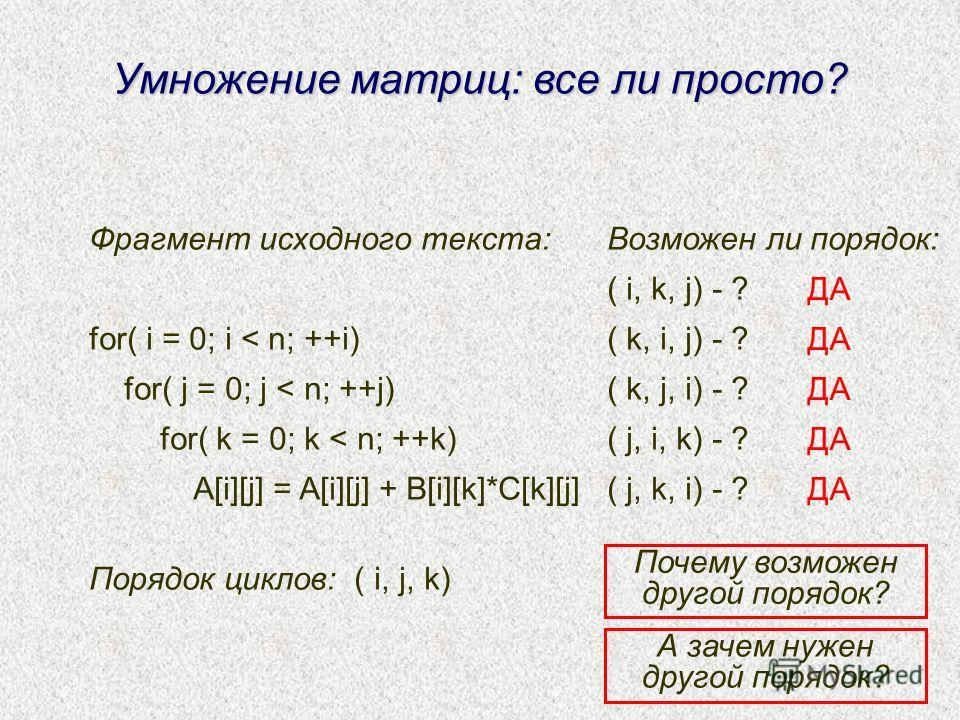 Умножение матриц: все ли просто? Фрагмент исходного текста: for( i = 0; i < n; ++i) for( j = 0; j < n; ++j) for( k = 0; k < n; ++k) A[i][j] = A[i][j] + B[i][k]*C[k][j] Порядок циклов: ( i, j, k) Возможен ли порядок: ( i, k, j) - ? ( k, i, j) - ? ( k,