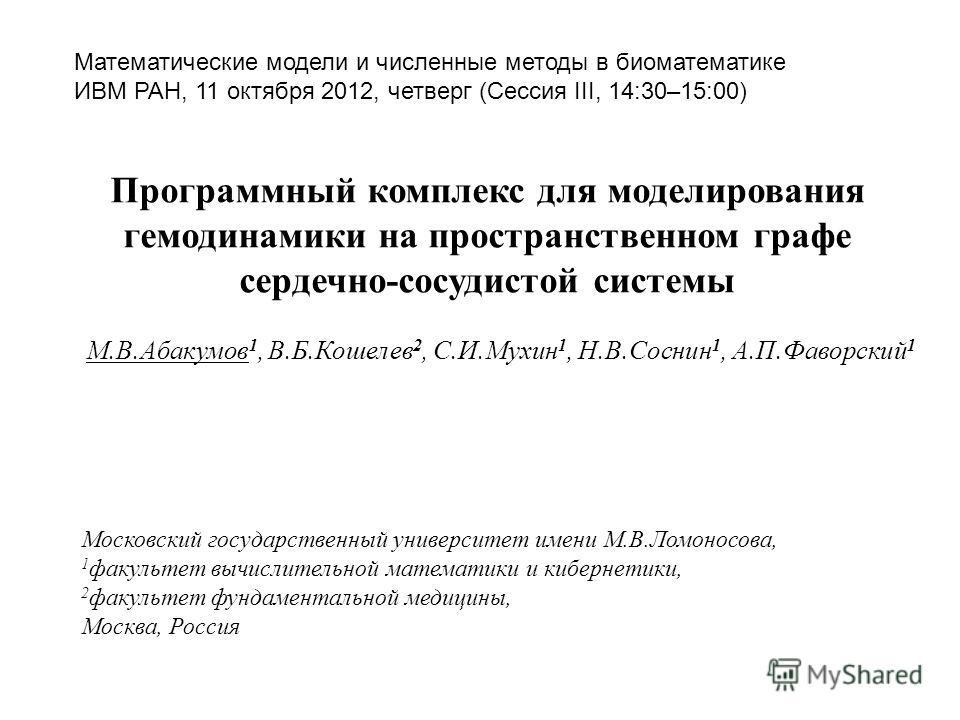 Программный комплекс для моделирования гемодинамики на пространственном графе сердечно-сосудистой системы М.В.Абакумов 1, В.Б.Кошелев 2, С.И.Мухин 1, Н.В.Соснин 1, А.П.Фаворский 1 Математические модели и численные методы в биоматематике ИВМ РАН, 11 о