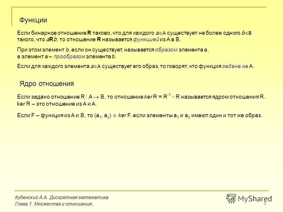 5 Кубенский А.А. Дискретная математика Глава 1. Множества и отношения. Функции Если бинарное отношение R таково, что для каждого a A существует не более одного b B такого, что a R b, то отношение R называется функцией из A в B. При этом элемент b, ес