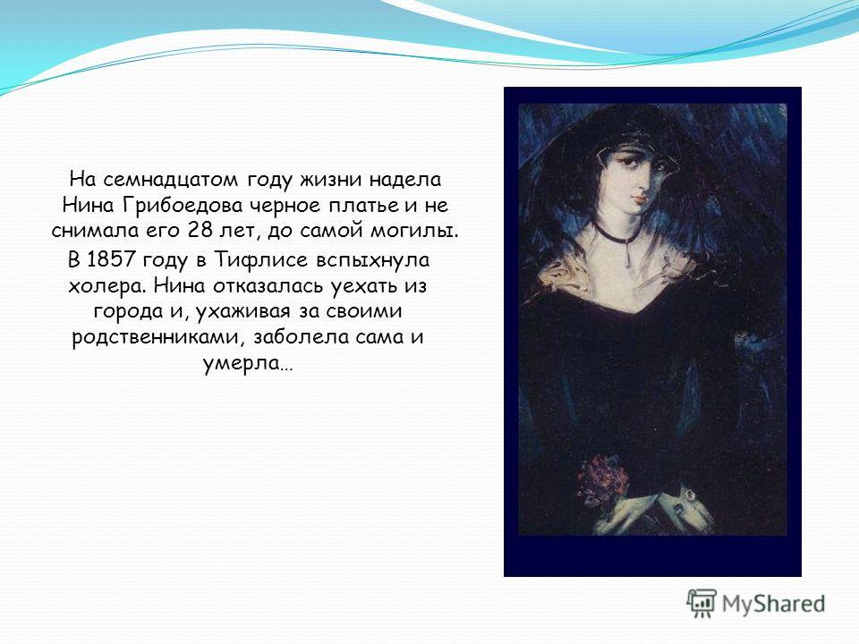 На семнадцатом году жизни надела Нина Грибоедова черное платье и не снимала его 28 лет, до самой могилы. В 1857 году в Тифлисе вспыхнула холера. Нина отказалась уехать из города и, ухаживая за своими родственниками, заболела сама и умерла…