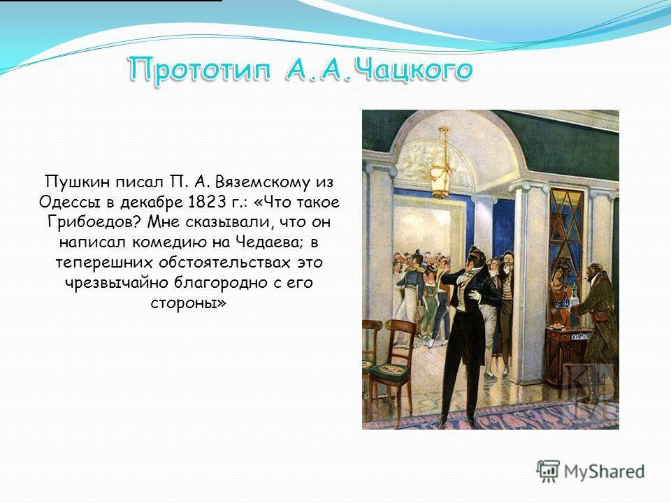 Пушкин писал П. А. Вяземскому из Одессы в декабре 1823 г.: «Что такое Грибоедов? Мне сказывали, что он написал комедию на Чедаева; в теперешних обстоятельствах это чрезвычайно благородно с его стороны»