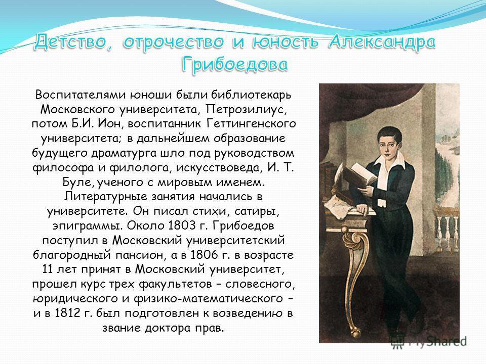 Воспитателями юноши были библиотекарь Московского университета, Петрозилиус, потом Б.И. Ион, воспитанник Геттингенского университета; в дальнейшем образование будущего драматурга шло под руководством философа и филолога, искусствоведа, И. Т. Буле, уч