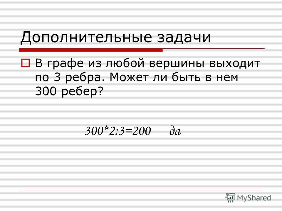 Дополнительные задачи В графе из любой вершины выходит по 3 ребра. Может ли быть в нем 300 ребер? 300*2:3=200да