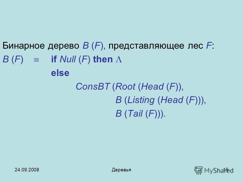 24.09.2008Деревья15 Бинарное дерево B (F), представляющее лес F: B (F) if Null (F) then else ConsBT (Root (Head (F)), B (Listing (Head (F))), B (Tail (F))).