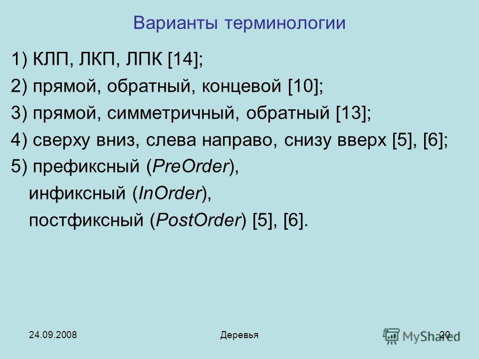 24.09.2008Деревья20 Варианты терминологии 1) КЛП, ЛКП, ЛПК [14]; 2) прямой, обратный, концевой [10]; 3) прямой, симметричный, обратный [13]; 4) сверху вниз, слева направо, снизу вверх [5], [6]; 5) префиксный (PreOrder), инфиксный (InOrder), постфиксн