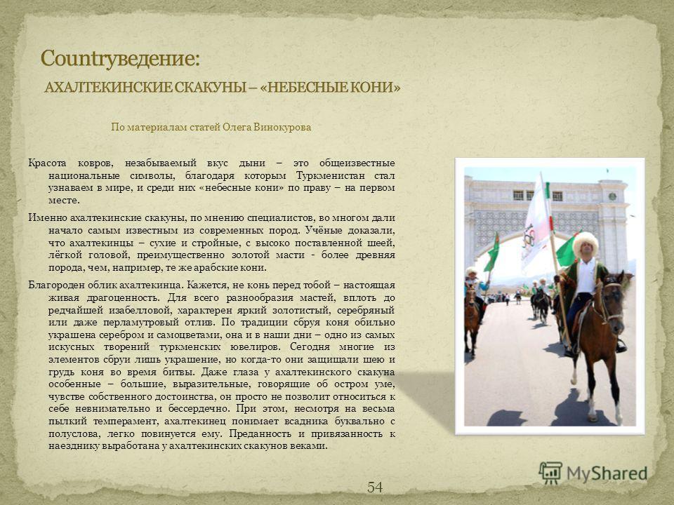 54 По материалам статей Олега Винокурова Красота ковров, незабываемый вкус дыни – это общеизвестные национальные символы, благодаря которым Туркменистан стал узнаваем в мире, и среди них «небесные кони» по праву – на первом месте. Именно ахалтекински
