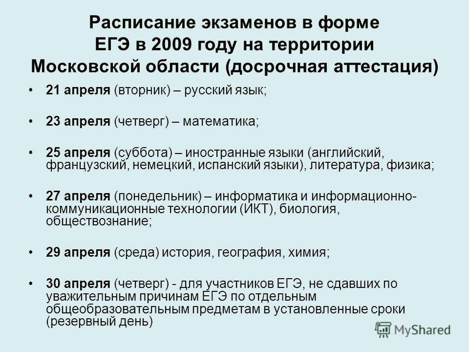 Расписание экзаменов в форме ЕГЭ в 2009 году на территории Московской области (досрочная аттестация) 21 апреля (вторник) – русский язык; 23 апреля (четверг) – математика; 25 апреля (суббота) – иностранные языки (английский, французский, немецкий, исп