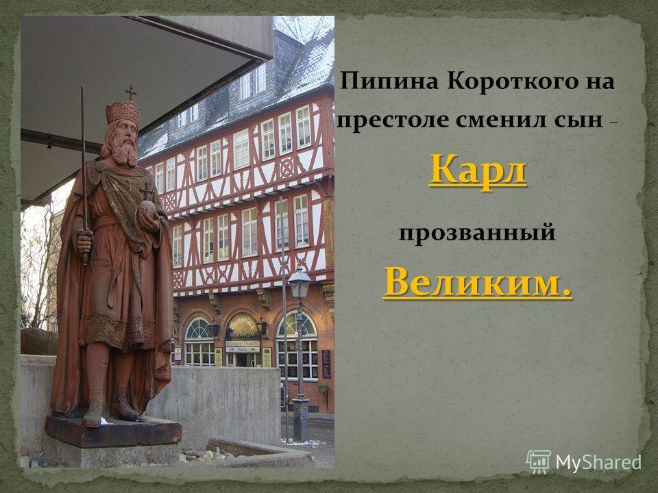 Карл Пипина Короткого на престоле сменил сын – Карл Великим. прозванный Великим.