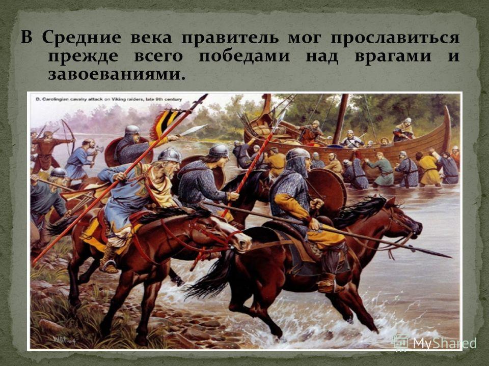 В Средние века правитель мог прославиться прежде всего победами над врагами и завоеваниями.
