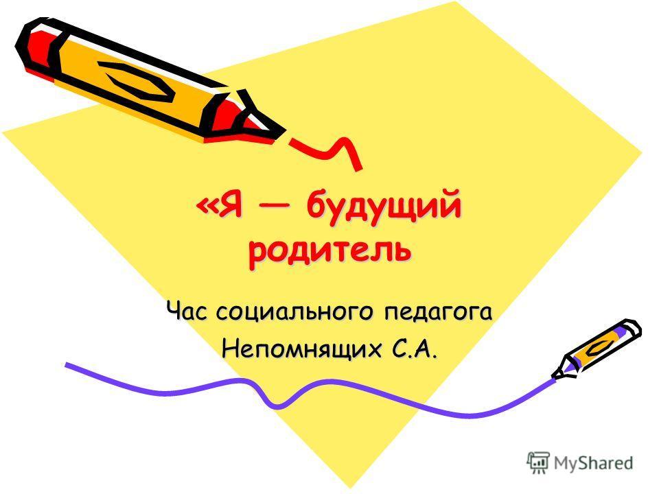 «Я будущий родитель Час социального педагога Непомнящих С.А.