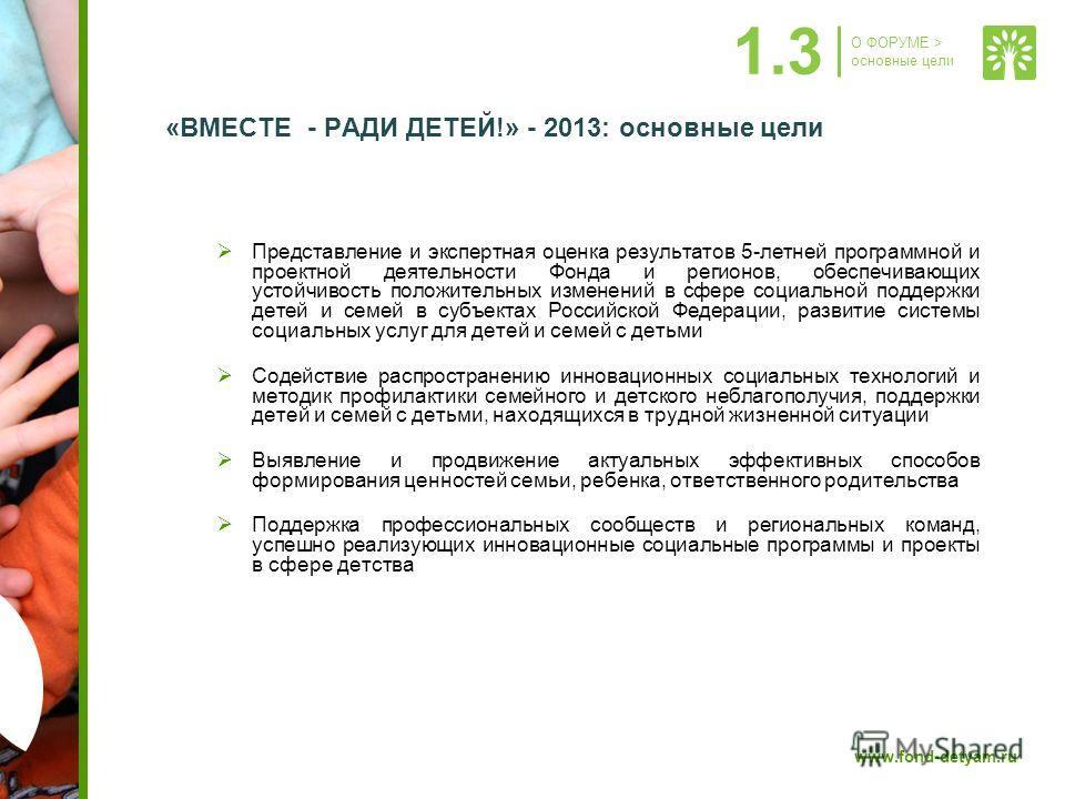 www.fond-detyam.ru «ВМЕСТЕ - РАДИ ДЕТЕЙ!» - 2013: основные цели Представление и экспертная оценка результатов 5-летней программной и проектной деятельности Фонда и регионов, обеспечивающих устойчивость положительных изменений в сфере социальной подде
