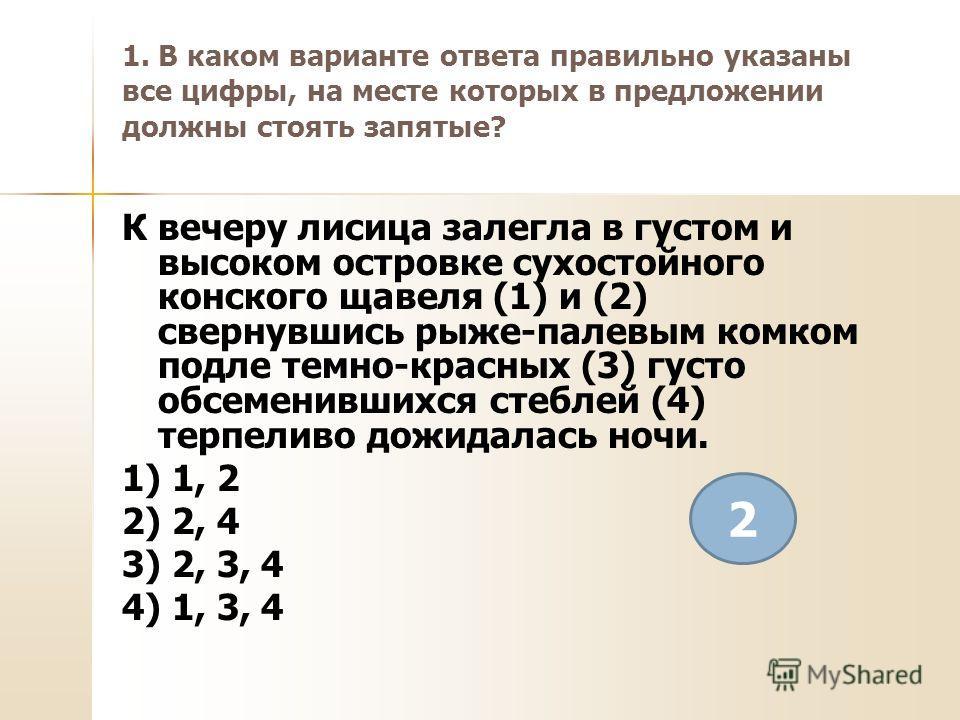 1. В каком варианте ответа правильно указаны все цифры, на месте которых в предложении должны стоять запятые? К вечеру лисица залегла в густом и высоком островке сухостойного конского щавеля (1) и (2) свернувшись рыже-палевым комком подле темно-красн