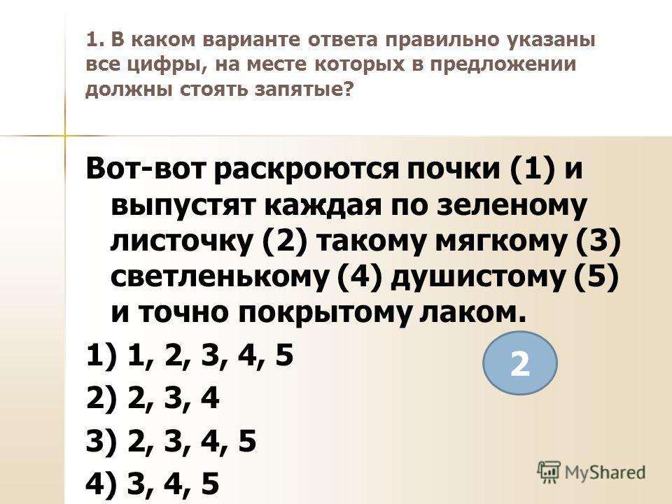 1. В каком варианте ответа правильно указаны все цифры, на месте которых в предложении должны стоять запятые? Вот-вот раскроются почки (1) и выпустят каждая по зеленому листочку (2) такому мягкому (3) светленькому (4) душистому (5) и точно покрытому
