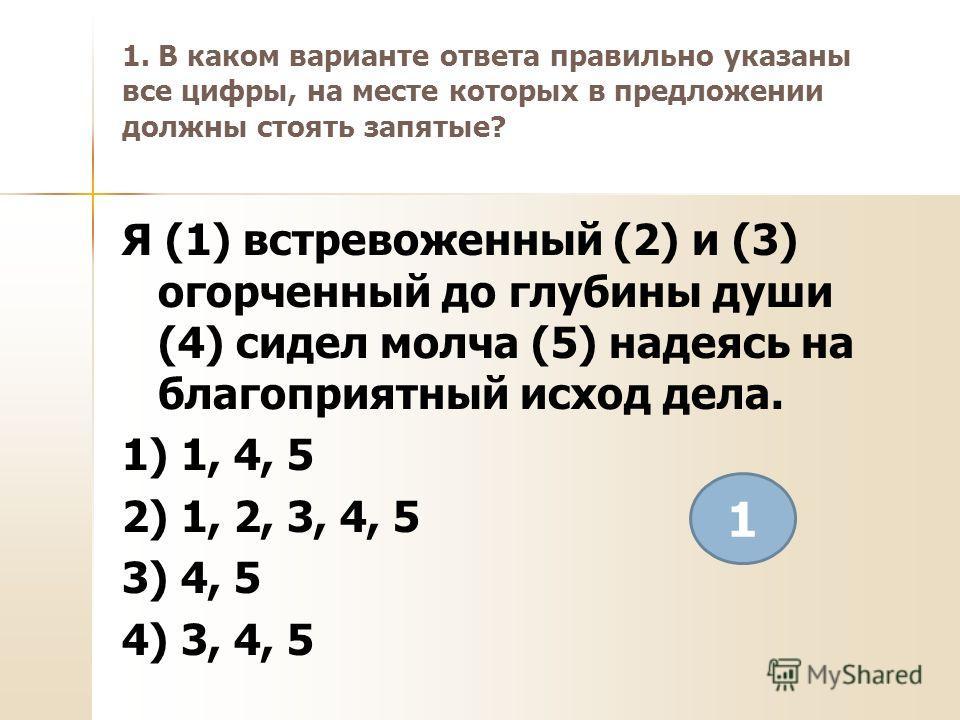1. В каком варианте ответа правильно указаны все цифры, на месте которых в предложении должны стоять запятые? Я (1) встревоженный (2) и (3) огорченный до глубины души (4) сидел молча (5) надеясь на благоприятный исход дела. 1) 1, 4, 5 2) 1, 2, 3, 4,