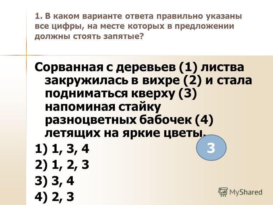 1. В каком варианте ответа правильно указаны все цифры, на месте которых в предложении должны стоять запятые? Сорванная с деревьев (1) листва закружилась в вихре (2) и стала подниматься кверху (3) напоминая стайку разноцветных бабочек (4) летящих на